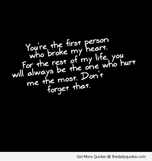 You're The First Person Who Broke My Heart. For The Rest Of My Life, You Will Always Be The One Who Hurt Me The Most. Don't Forget That