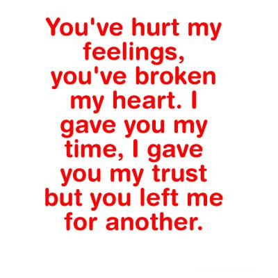 You've Hurt My Feelings, You've Broken My Heart. I Gave You My Time, I Gave You My Trust But You Left Me For Another