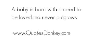 A Baby Is Born With A Need To Be Lovedand Never Outgrows