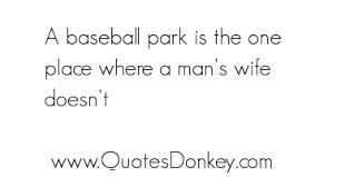 A Baseball Park Is The One Place Where A Man's Wife Doesn't