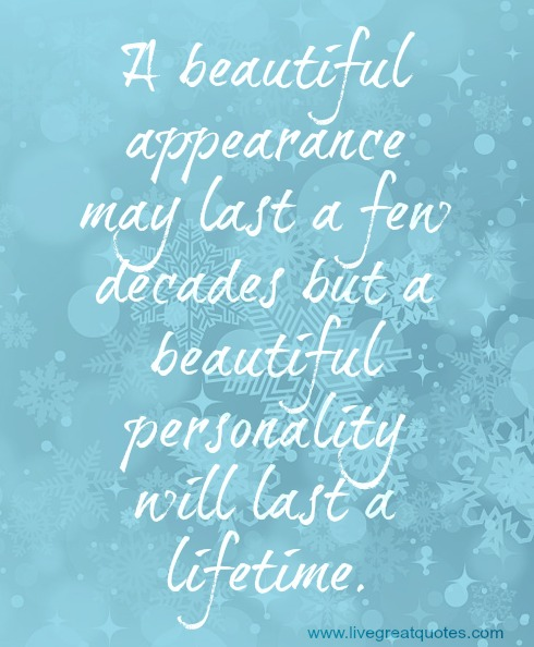 A Beautiful Appearance May Last A Few Decades But A Beautiful Personality Will Last A Lifetime