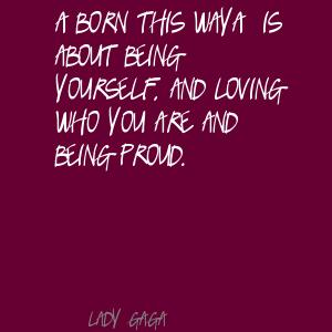 A Born This Way A Is About Being Yourself. And Loving Who You Are And Being Proud - Lady Gaga