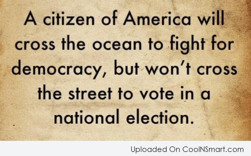 A Citizen Of America Will Cross The Ocean To Fight For Democracy, But Won't Cross The Street To Vote In A National Election