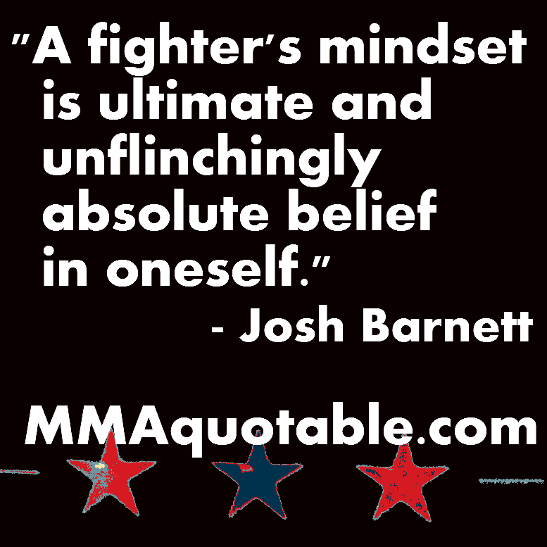 """"""" A Fighter's Mindset Is Ultimate And Unflinchingly Absolute Belief In Oneself """" - Josh Barnett"""