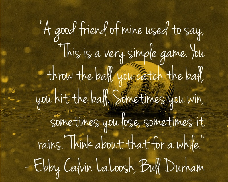 """A Good Friend Of Mine Used To Say, This Is A Very Simple Game, You Throw The Ball You Catch The Ball You Hit The Ball. Sometimes You Win, Sometime You Lose, Sometimes It Rains, Think About That For A While"""