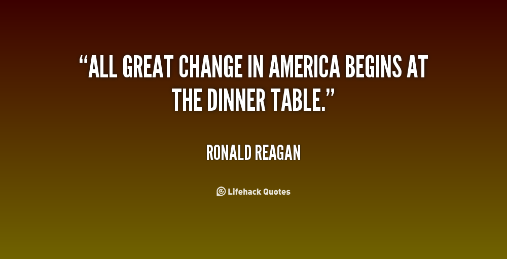 """All Great Change In America Begins At The Dinner Table"""