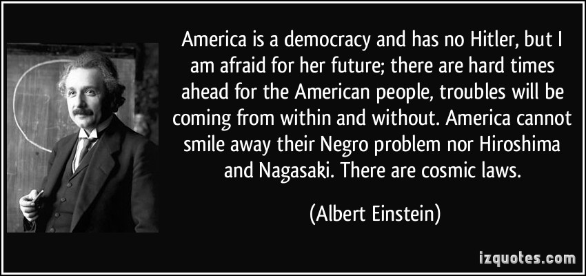 America Is a Democracy And Has No Hitler, But I Am Afraid For Her Future, There Are Hard Times Ahead For The American People, Troubles Cannot Smile Away Their Negro Problem Nor Hiroshima And Nagasaki, There Are Cos