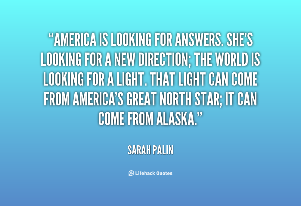 """America Is Looking For Answers. She's Looking For A New Direction, The World Is Looking For A Light. That Light Can Come From America's Great North Star, It Can Come From Alaska"""