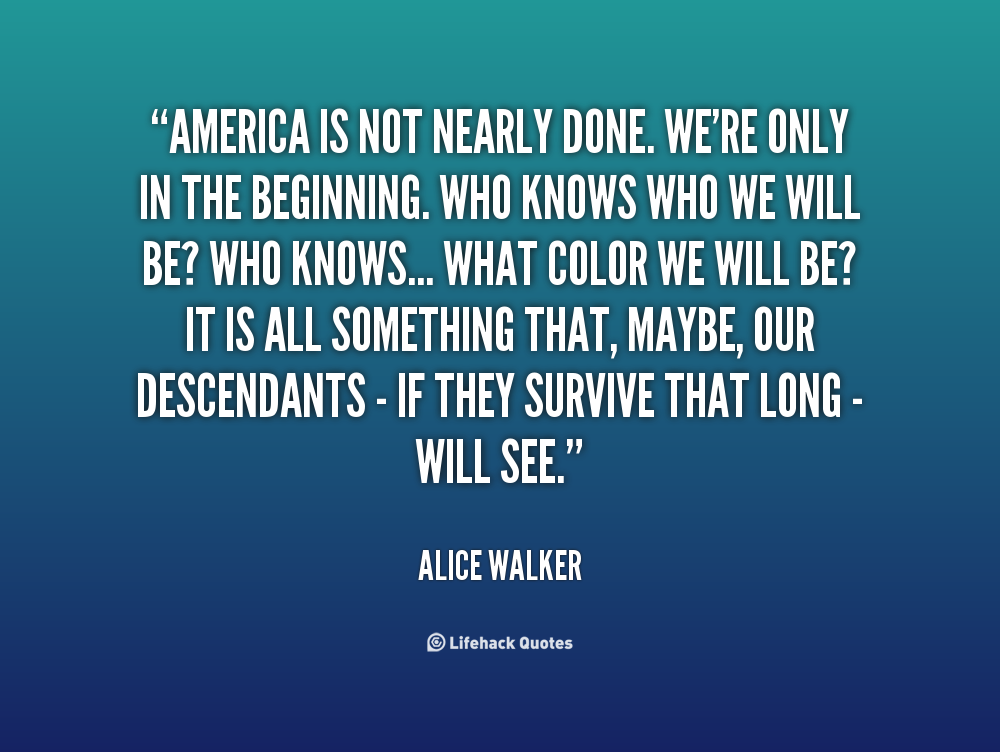 """America Is Not Nearly Done. We're Only In The Beginning. Who Knows Who We Will Be! WHo Knows…What Color We Will Be! It Is All Something That, Maybe, Our Descendants - If They Survive That Long Will See"""