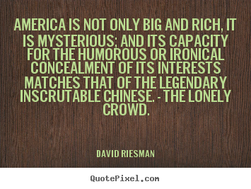 America Is Not Only Big And Rich, It Is Mysterious, And Its Capacity For The Humorous Or Ironical Concealment Of Its Interests Matches That Of The Legendary Inscrutable Chinese - They Lonely Crowd