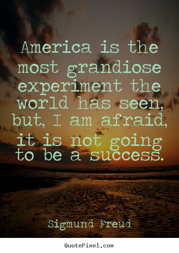 America Is The Most Grandiose Experiment The World Has Seen, But, I Am Afraid, It Is Not Going To Be A Success