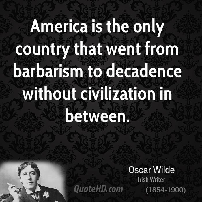 America Is The Only Country That Went From Barbarism To Decadence Without Civilization Between
