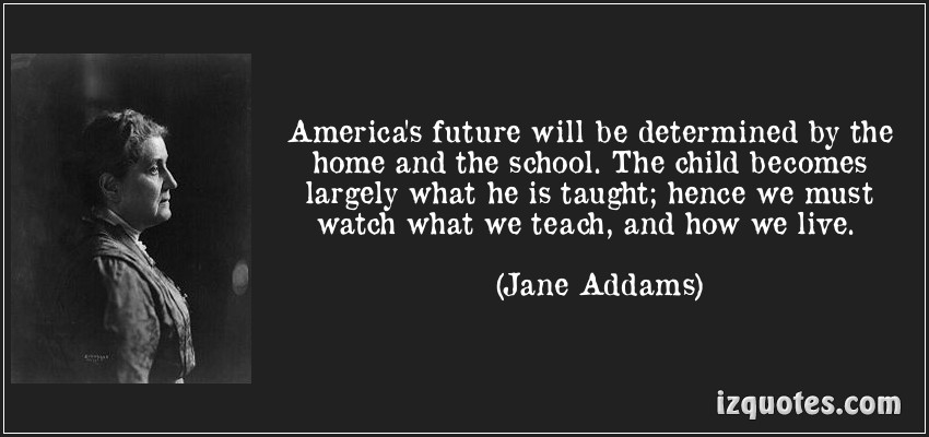 America's Future Will Be Determined By The Home And The School. The Child Becomes Largely What He Is Taught, Hence We Must Watch What We Teach, And How We Live