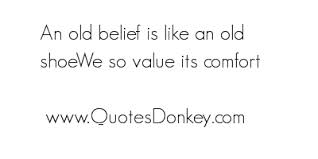 An Old Belief Is Like An Old Shoe We So Value Its Comfort