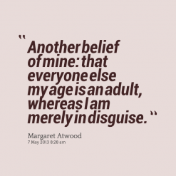""""""" Another Belief Of Mine, That Everyone Else My Age Is An Adult, Whereas I Am Merely In Disguise. """" - Margaret Atwood"""