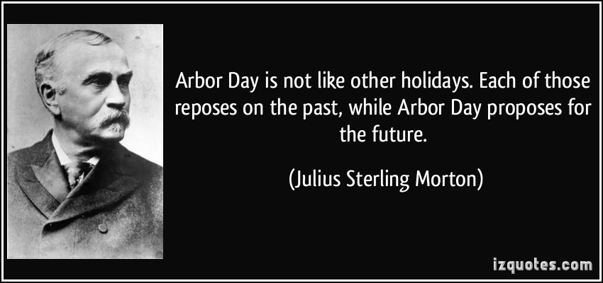 Arbor Day Is Not Like Other Holidays. Each Of Those Reposes On The Past, While Arbor Day Proposes For The Future. - Julius Sterling Morton