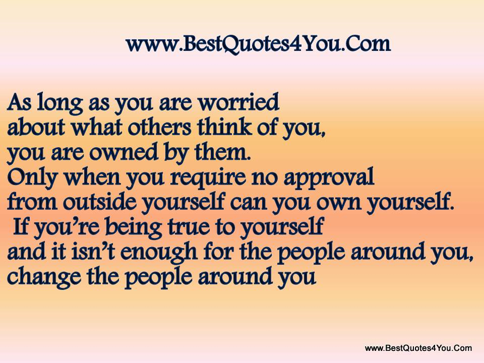 As Long As You Are Worried About What Others Think Of You, You Are Owned By Them. Only When You Require No Approval From Outside Yourself Can You Own Yourself…