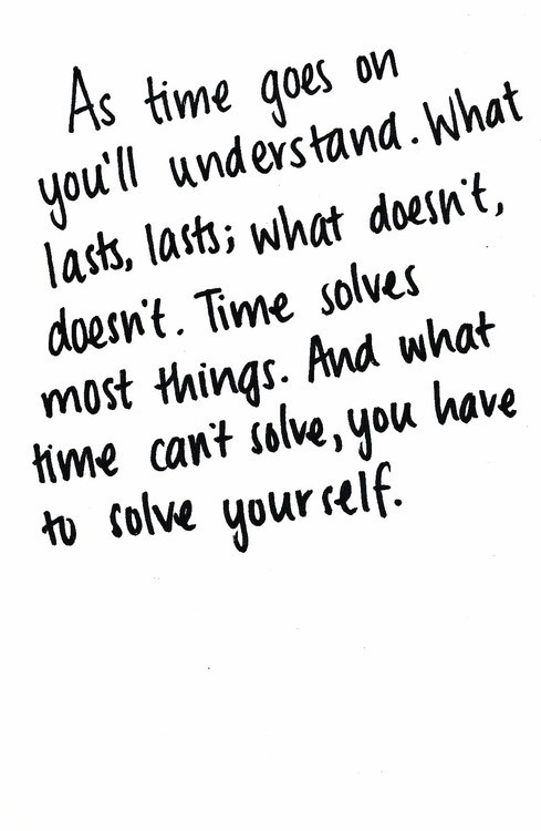 As Time Goes On You'll Understand. What Lasts, Lasts What Doesn't, Doesn't. Time Solves Most Things. And What Time Can't Solve, You Have To Solve Yourself.