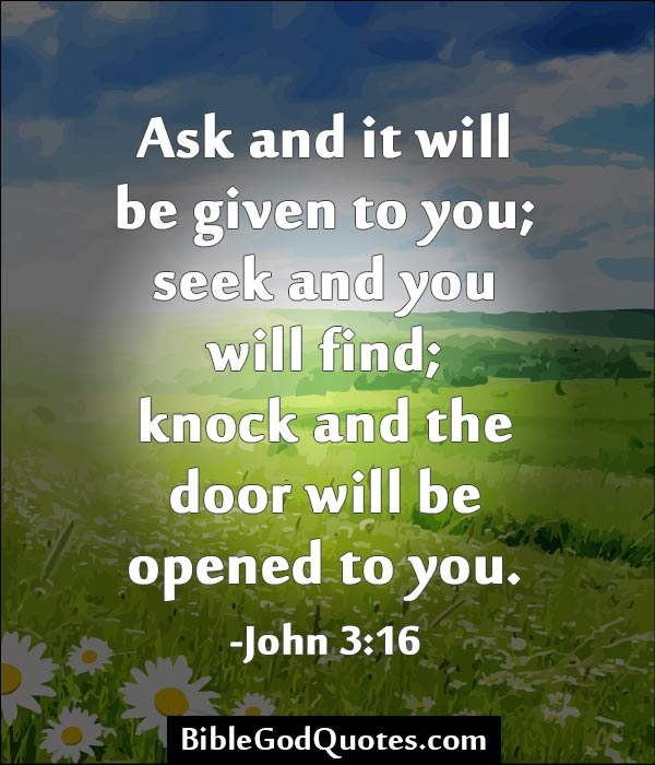 Ask And It Will Be Given To You, Seek And You Will Find, Knock And The Door Will Be Opened To You. ~ Bible Quotes