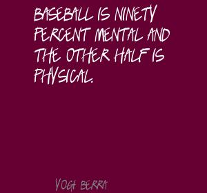 Baseball Is Ninety Percent Mental And The Other Half Is Physical