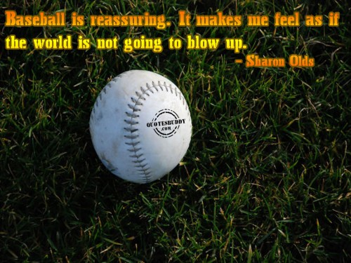 Baseball Is Reassuring. It Makes Me Feel As If The World Is Not Going To Blow Up.