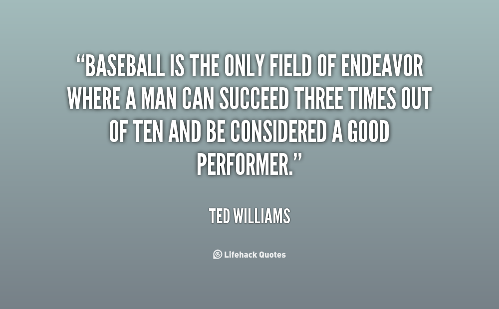"""Baseball Is The Only Field Of Endeavor Where A Man Can Succeed Three Times Out Of Ten And Be Considered A Good Performer"""