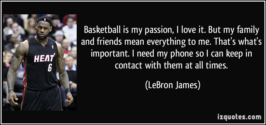 Basketball Is My Passion, I Love It. But My Family And Friends Mean Everything To Me. That's What's Important. I Need My Phone So I Can Keep A Contact With Them At All Times.  - Lebron James