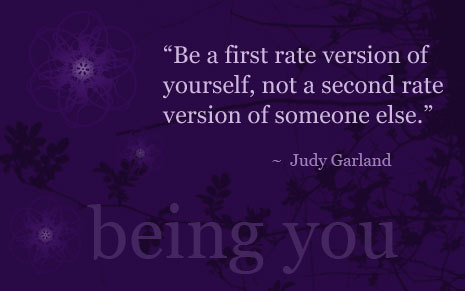 """ Be A First Rate Version Of Yourself, Not A Second Rate Version Of Someone Else "" - Judy Garland"