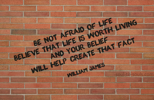 Be Not Afraid Of Life Believe That Life Is Worth Living And Your Belief Will Help Create That Fact. - William James