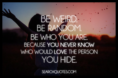 Be Weird Be Random Be Who You Are. Because You Never Know Who Would Love The Person You Hide.