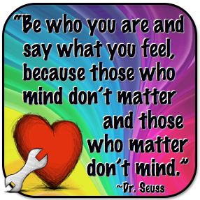 """"""" Be Who You Are And Say What You Feel, Because Those Who Mind Don't Matter And Those Who Matter Don't Mind """" - Dr. Seuss"""