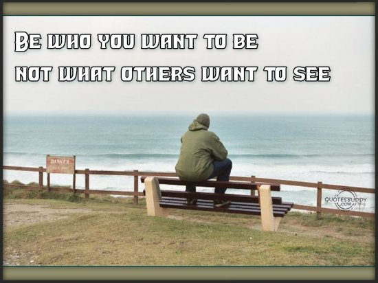 Be Who You Want To Be Not What Others Want To See.