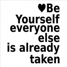 Be Yourself Everyone Else Is Already Take