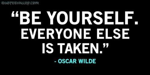 """ Be Yourself. Everyone Else Is Taken "" - Oscar Wilde"