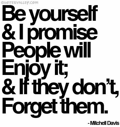Be Yourself & I Promise People, Will Enjoy It, & If They Don't Forget Them. - Mitchell Davis