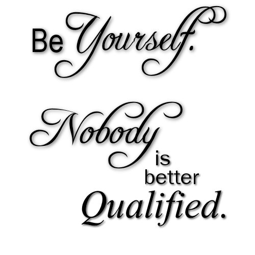 Be Yourself Nobody Is Better Qualified.