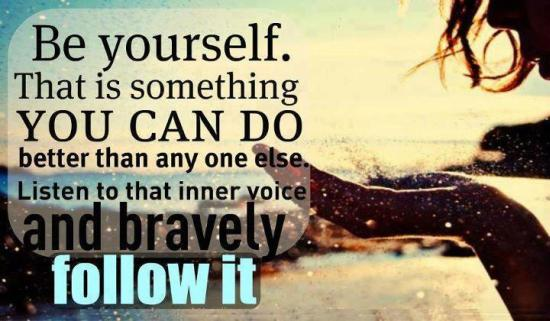 Be Yourself. That Is Something You Can Do Better Than Any One Else Listen To That Inner Voice And Bravely Follow It.