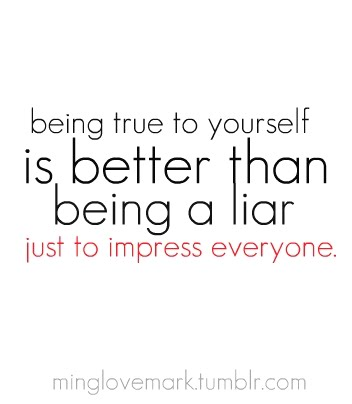 Being True To Yourself Is Better Than Being A Liar Just To Impress