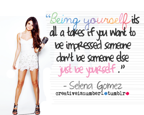 """ Being Yourself Its All A Takes If You Want To Be Impressed Someone Don't Be Someone Else Just Be Yourself "" - Selena Gomez"