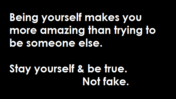 Being Yourself Makes You More Amazing Than Trying To Be Someone Else. Stay Yourself And Be True. Not Fake.