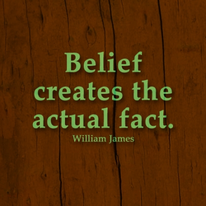Belief Creates The Actual Fact. - William James