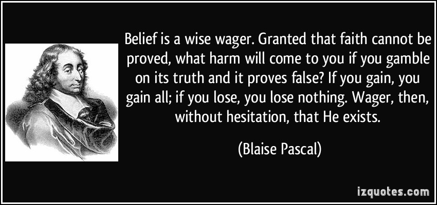 Belief Is A Wise Wager. Granted That Faith Cannot Be Proved What Harm Will Come To You If You Gamble On Its Truth And It Proves False… - Blaise Pascal