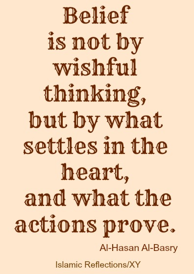 Belief Is Not By Wishful Thinking, But By What Settles In The  Heart, And What The Actions Prove. Al-Hasan Al-Basri