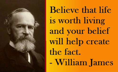 Believe That Life Is Worth Living And Your Belief Will Help Create The Fact. - William James