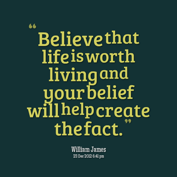 """"""" Believe That Life Is Worth Living And Your Belief Will Help Create The Fact. """" - William James"""