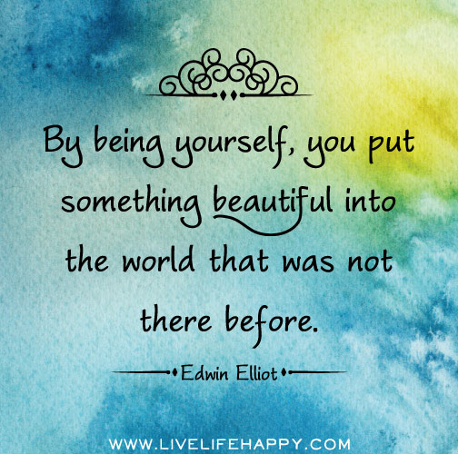 By Being Yourself, You Put Something Beautiful Into The World That Was Not There Before. - Edwin Elliot