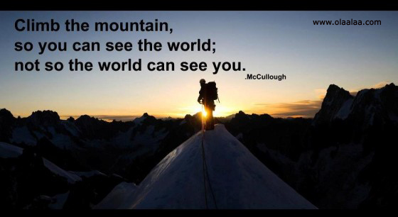 Climb The Mountain, So You Can See The World Not So The World Can See You