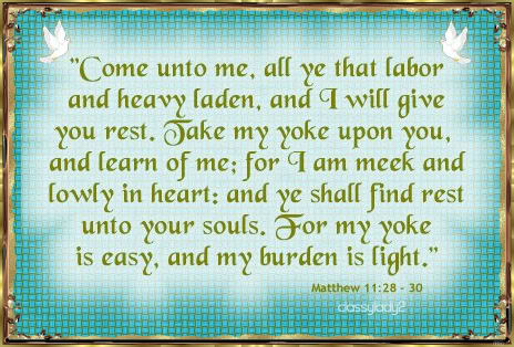 """"""" Come Unto Me, All Ye That Labor And Heavy Laden, And I Will Give You Rest. Take My Yoke Upon You, And Learn Of Me…. ~ Bible Quotes"""