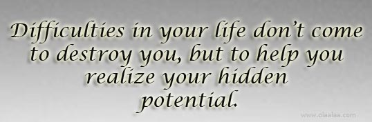 Difficulties In Your Life Don't Come To Destroy You, But To Help You Realize Your Hidden Potential