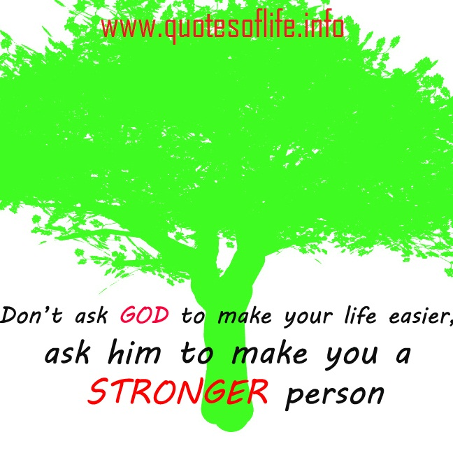 Don't Ask God To Make Your Life Easier, Ask Him To Make You A Stronger Person